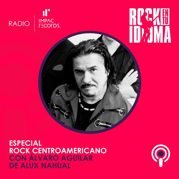 Alvaro Aguilar Alux Nahual Impac Records Alex Oviedo Rock en tu Idioma Salvador Lemus Podcast